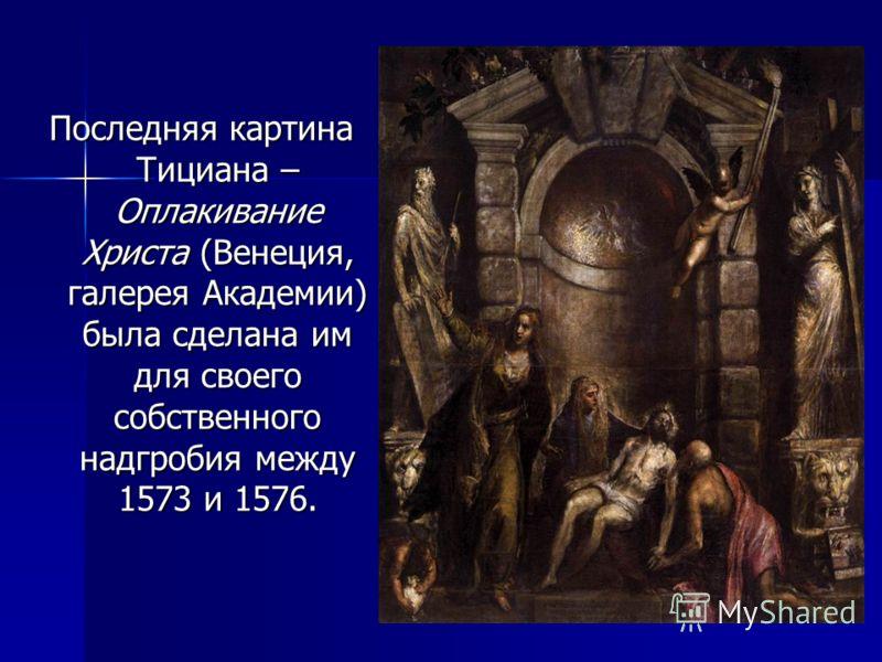 Последняя картина Тициана – Оплакивание Христа (Венеция, галерея Академии) была сделана им для своего собственного надгробия между 1573 и 1576.