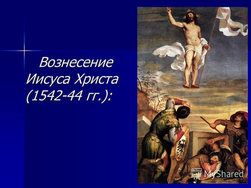 Вознесение Иисуса Христа (1542-44 гг.): Вознесение Иисуса Христа (1542-44 гг.):