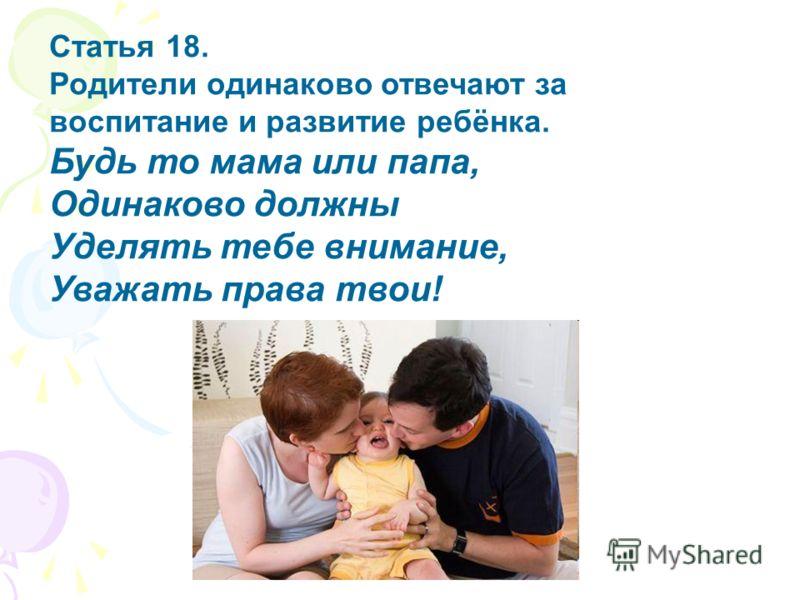 Статья 18. Родители одинаково отвечают за воспитание и развитие ребёнка. Будь то мама или папа, Одинаково должны Уделять тебе внимание, Уважать права твои!