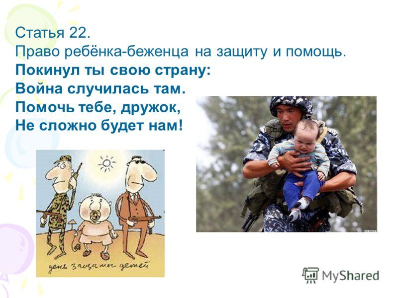 Статья 22. Право ребёнка-беженца на защиту и помощь. Покинул ты свою страну: Война случилась там. Помочь тебе, дружок, Не сложно будет нам!