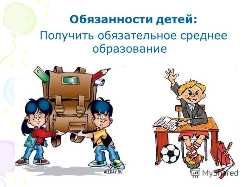 Обязанности детей: Получить обязательное среднее образование