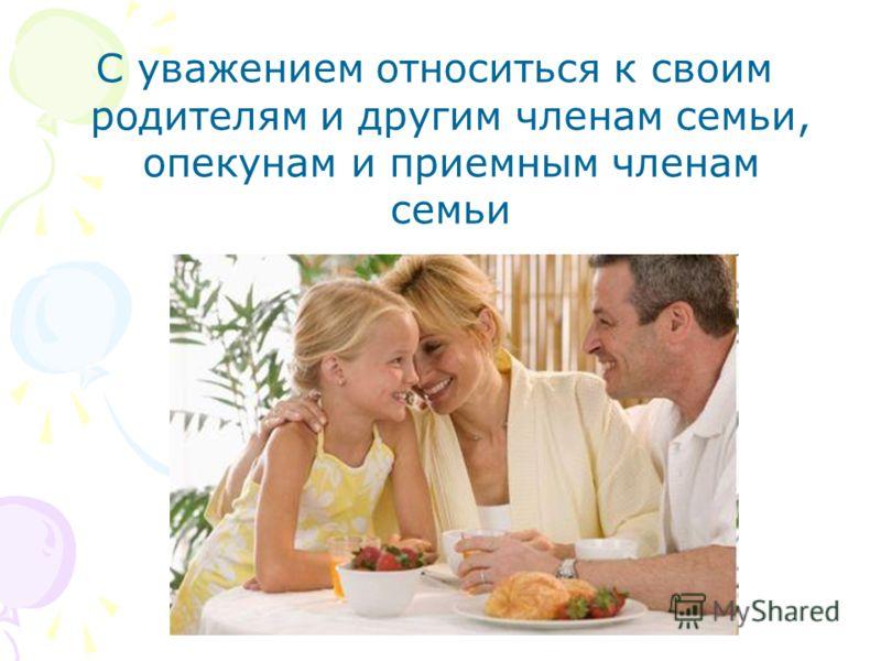 С уважением относиться к своим родителям и другим членам семьи, опекунам и приемным членам семьи