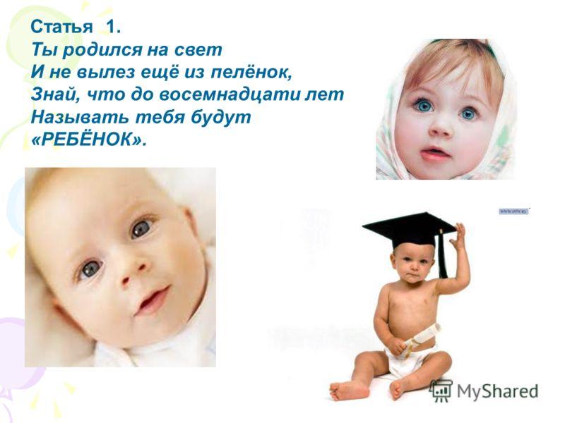 Статья 1. Ты родился на свет И не вылез ещё из пелёнок, Знай, что до восемнадцати лет Называть тебя будут «РЕБЁНОК».