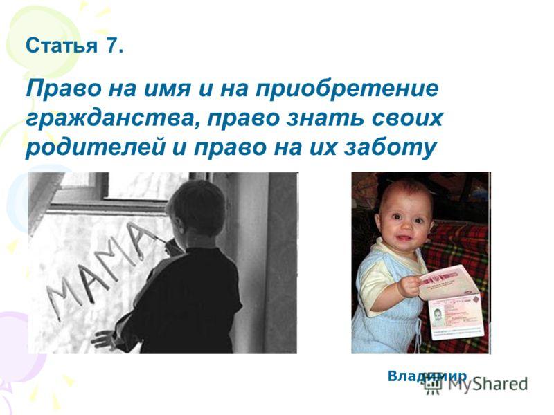 Статья 7. Право на имя и на приобретение гражданства, право знать своих родителей и право на их заботу Владимир