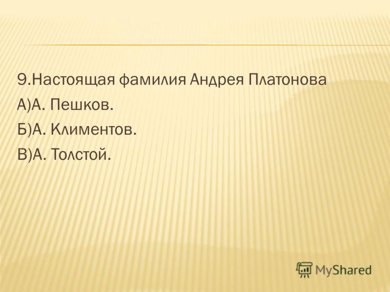 9.Настоящая фамилия Андрея Платонова А)А. Пешков. Б)А. Климентов. В)А. Толстой.