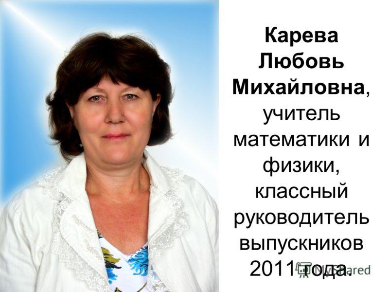 Карева Любовь Михайловна, учитель математики и физики, классный руководитель выпускников 2011 года.