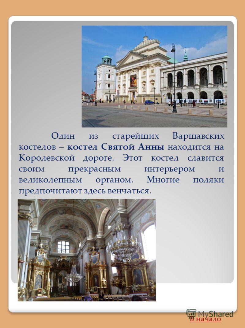 Один из старейших Варшавских костелов – костел Святой Анны находится на Королевской дороге. Этот костел славится своим прекрасным интерьером и великолепным органом. Многие поляки предпочитают здесь венчаться. В начало