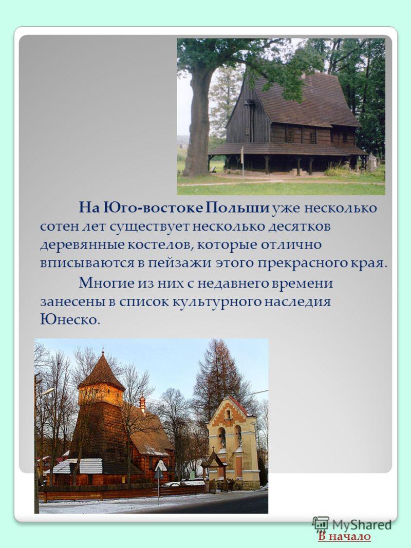 На Юго-востоке Польши уже несколько сотен лет существует несколько десятков деревянные костелов, которые отлично вписываются в пейзажи этого прекрасного края. Многие из них с недавнего времени занесены в список культурного наследия Юнеско. В начало