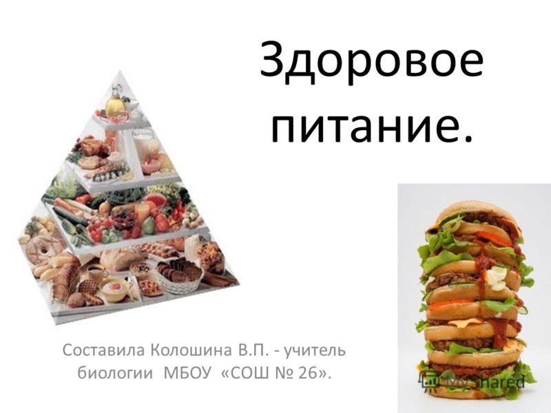 Здоровое питание. Составила Колошина В.П. - учитель биологии МБОУ «СОШ 26».