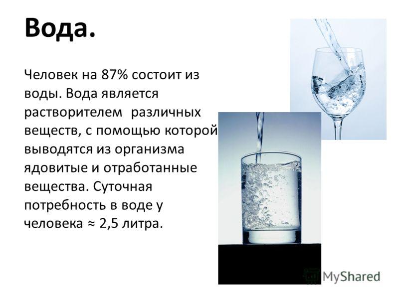 Вода. Человек на 87% состоит из воды. Вода является растворителем различных веществ, с помощью которой выводятся из организма ядовитые и отработанные вещества. Суточная потребность в воде у человека 2,5 литра.
