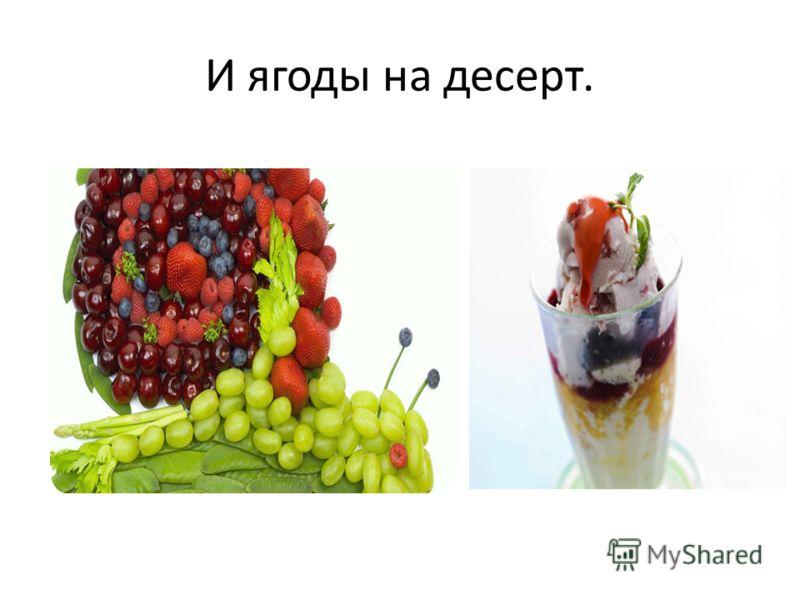 И ягоды на десерт.