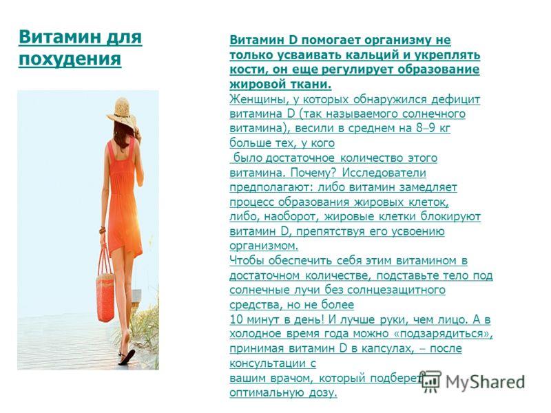 Витамин для похудения Витамин D помогает организму не только усваивать кальций и укреплять кости, он еще регулирует образование жировой ткани. Женщины, у которых обнаружился дефицит витамина D (так называемого солнечного витамина), весили в среднем н