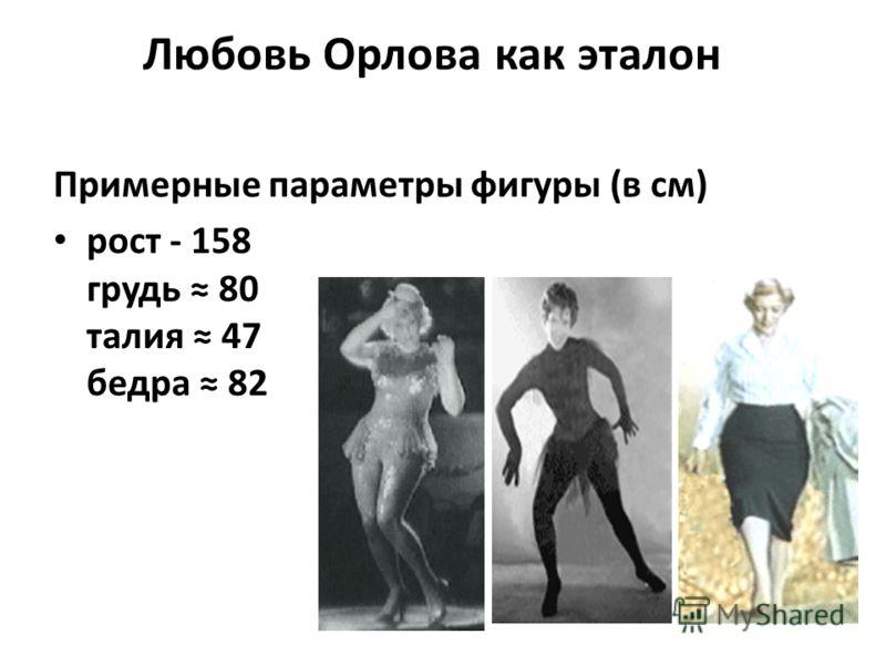 Любовь Орлова как эталон Примерные параметры фигуры (в см) рост - 158 грудь 80 талия 47 бедра 82
