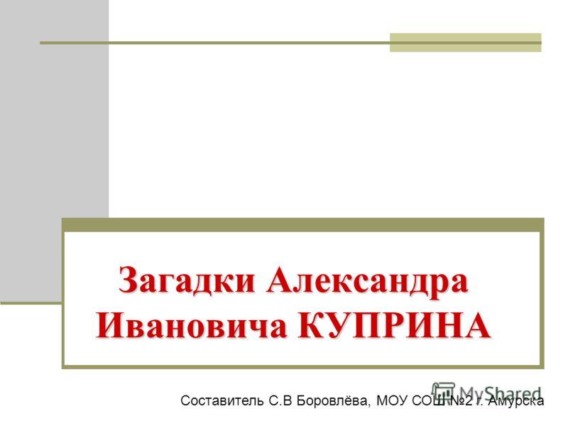 Загадки Александра Ивановича КУПРИНА Составитель С.В Боровлёва, МОУ СОШ 2 г. Амурска