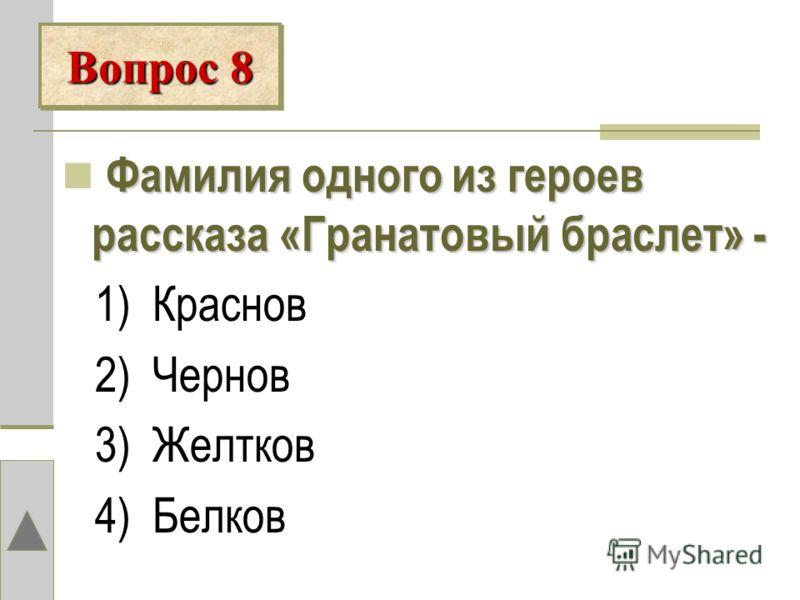 Фамилия одного из героев рассказа «Гранатовый браслет» - 1) Краснов 2) Чернов 3) Желтков 4) Белков Вопрос 8