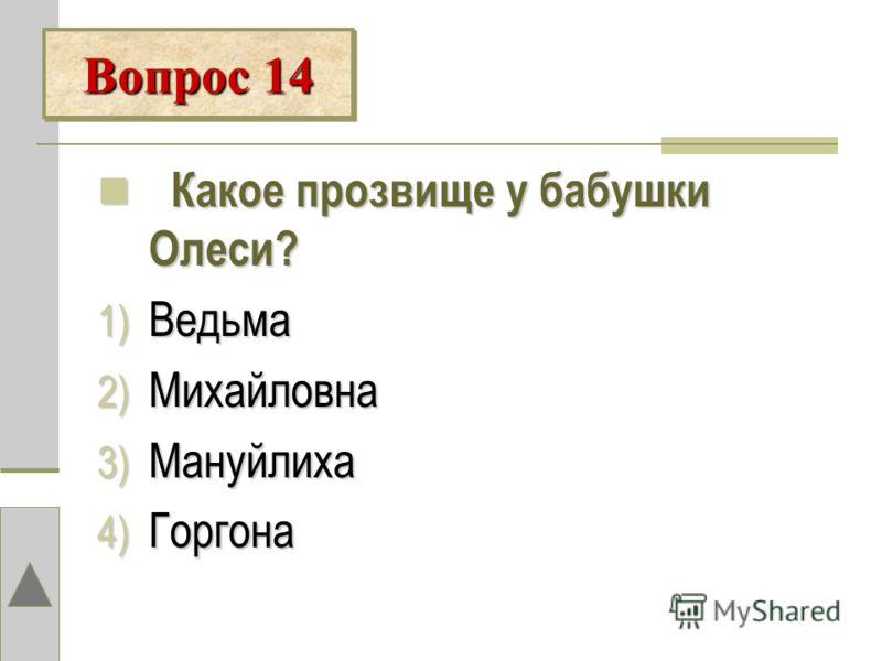К Какое прозвище у бабушки Олеси? 1) В едьма 2) М ихайловна 3) М ануйлиха 4) Г оргона Вопрос 14