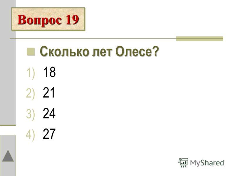 Сколько лет Олесе? 1) 18 2) 21 3) 24 4) 27 Вопрос 19