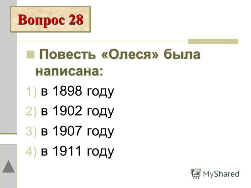 П Повесть «Олеся» была написана: 1) в 1898 году 2) в 1902 году 3) в 1907 году 4) в 1911 году Вопрос 28