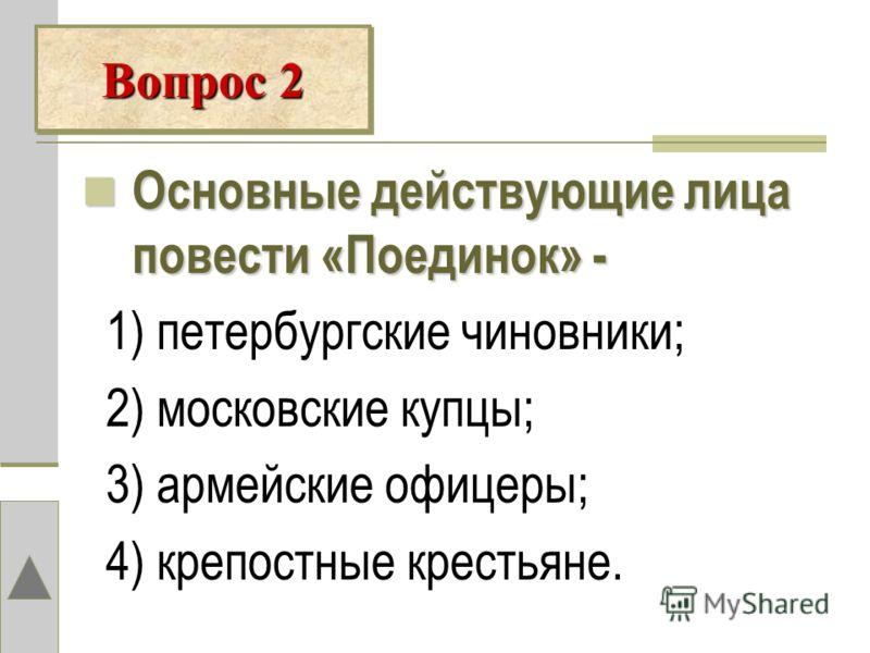 Вопрос 2 Основные действующие лица повести «Поединок» - 1) петербургские чиновники; 2) московские купцы; 3) армейские офицеры; 4) крепостные крестьяне.