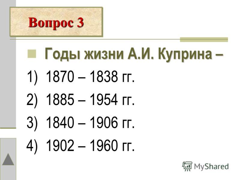 Вопрос 3 Годы жизни А.И. Куприна – 1) 1870 – 1838 гг. 2) 1885 – 1954 гг. 3) 1840 – 1906 гг. 4) 1902 – 1960 гг.