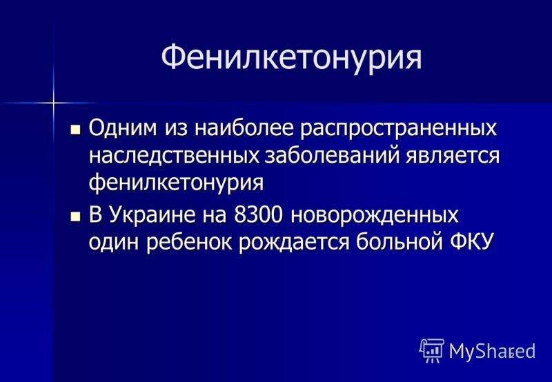 2 Фенилкетонурия Одним из наиболее распространенных наследственных заболеваний является фенилкетонурия Одним из наиболее распространенных наследственных заболеваний является фенилкетонурия В Украине на 8300 новорожденных один ребенок рождается больно