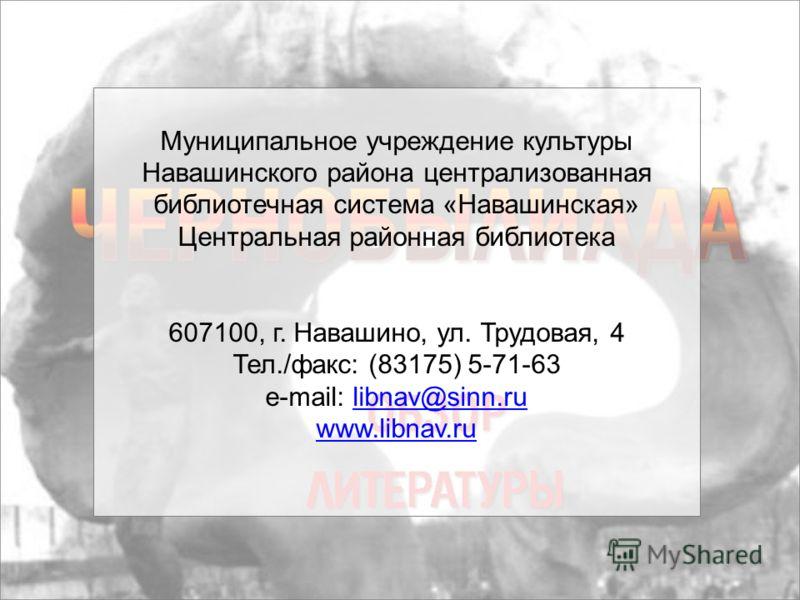 Муниципальное учреждение культуры Навашинского района централизованная библиотечная система «Навашинская» Центральная районная библиотека 607100, г. Навашино, ул. Трудовая, 4 Тел./факс: (83175) 5-71-63 e-mail: libnav@sinn.rulibnav@sinn.ru www.libnav.