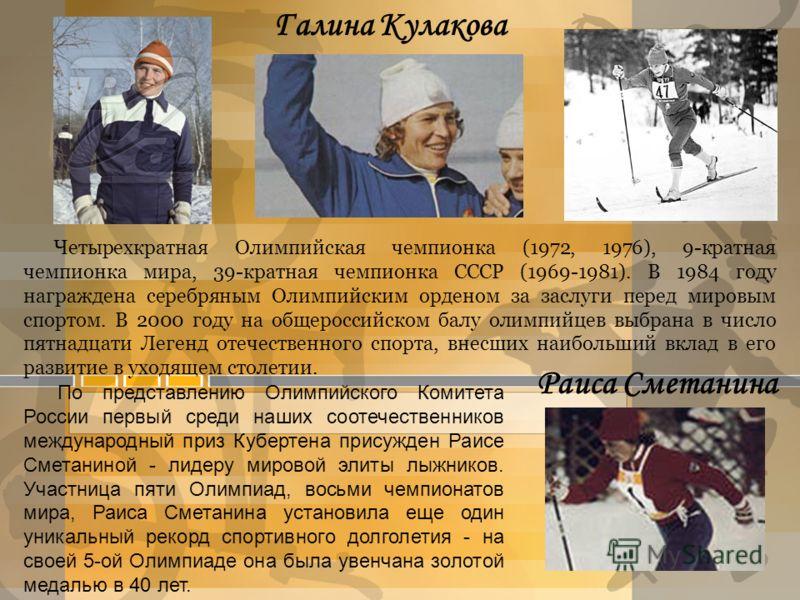Галина Кулакова Раиса Сметанина Четырехкратная Олимпийская чемпионка (1972, 1976), 9-кратная чемпионка мира, 39-кратная чемпионка СССР (1969-1981). В 1984 году награждена серебряным Олимпийским орденом за заслуги перед мировым спортом. В 2000 году на