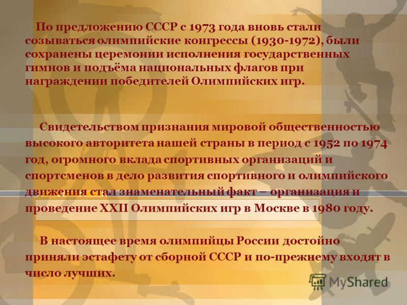 По предложению СССР с 1973 года вновь стали созываться олимпийские конгрессы (1930-1972), были сохранены церемонии исполнения государственных гимнов и подъёма национальных флагов при награждении победителей Олимпийских игр. Свидетельством признания м