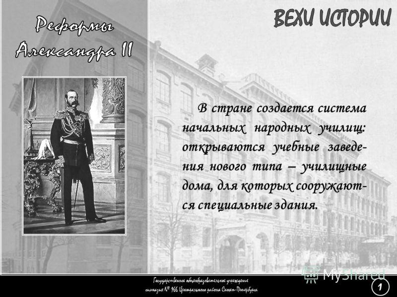 (1) Реформы Александра II - 4 В стране создается система начальных народных училищ: открываются учебные заведе- ния нового типа – училищные дома, для которых сооружают- ся специальные здания. 1