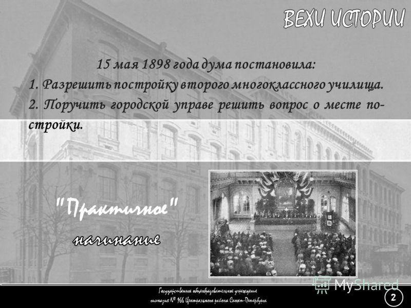 (2) «Практичное начинание» - 6 15 мая 1898 года дума постановила: 1. Разрешить постройку второго многоклассного училища. 2. Поручить городской управе решить вопрос о месте по- стройки. 2