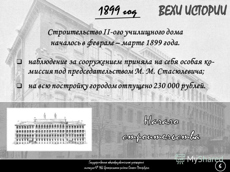 (6) Начало строительства - 2 Строительство II-ого училищного дома началось в феврале – марте 1899 года. на всю постройку городом отпущено 230 000 рублей. наблюдение за сооружением приняла на себя особая ко- миссия под председательством М. М. Стасюлев