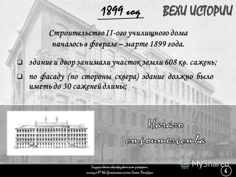 (6) Начало строительства - 3 Строительство II-ого училищного дома началось в феврале – марте 1899 года. здание и двор занимали участок земли 608 кв. сажень; по фасаду (по стороны сквера) здание должно было иметь до 30 саженей длины; 1899 год 6