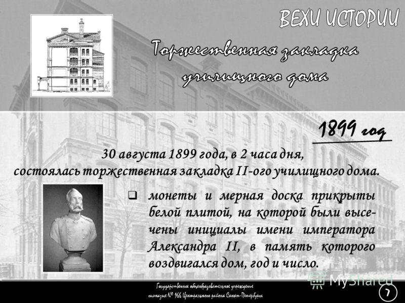 (7) Торжественная закладка - 3 1899 год 30 августа 1899 года, в 2 часа дня, состоялась торжественная закладка II-ого училищного дома. монеты и мерная доска прикрыты белой плитой, на которой были высе- чены инициалы имени императора Александра II, в п