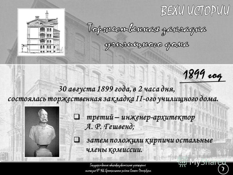 (7) Торжественная закладка - 5 1899 год 30 августа 1899 года, в 2 часа дня, состоялась торжественная закладка II-ого училищного дома. третий – инженер-архитектор А. Р. Гешвенд; затем положили кирпичи остальные члены комиссии. 7