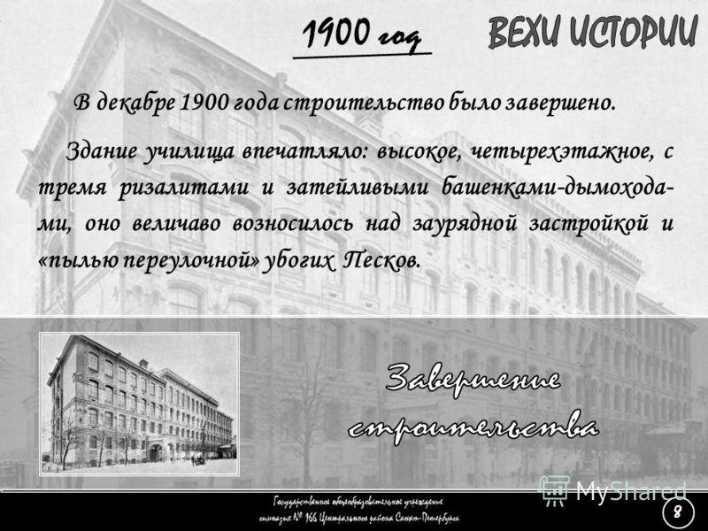(8) Завершение строительства - 3 1900 год Здание училища впечатляло: высокое, четырехэтажное, с тремя ризалитами и затейливыми башенками-дымохода- ми, оно величаво возносилось над заурядной застройкой и «пылью переулочной» убогих Песков. В декабре 19