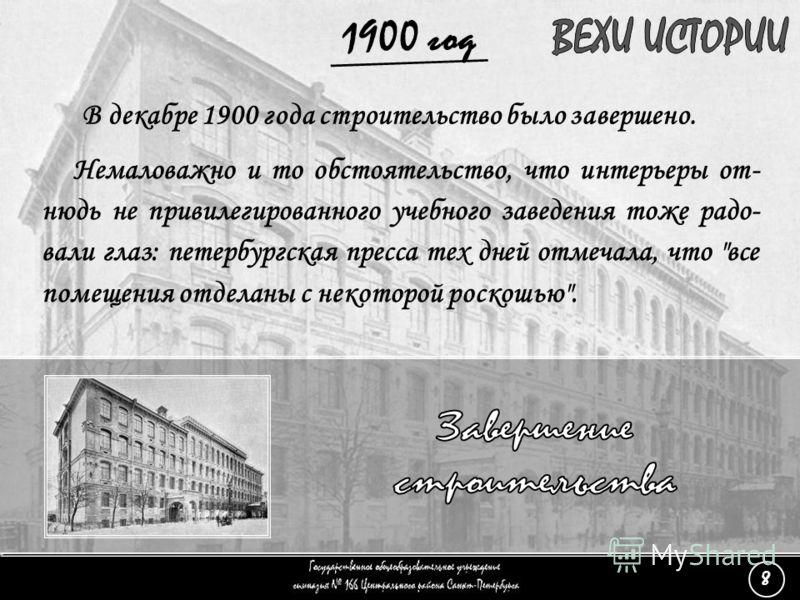 (8) Завершение строительства - 4 1900 год Немаловажно и то обстоятельство, что интерьеры от- нюдь не привилегированного учебного заведения тоже радо- вали глаз: петербургская пресса тех дней отмечала, что