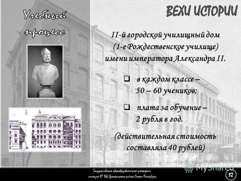 (12) Учебный процесс - 2 II-й городской училищный дом (1-е Рождественское училище) имени императора Александра II. (действительная стоимость составляла 40 рублей) в каждом классе – 50 – 60 учеников; плата за обучение – 2 рубля в год. 12