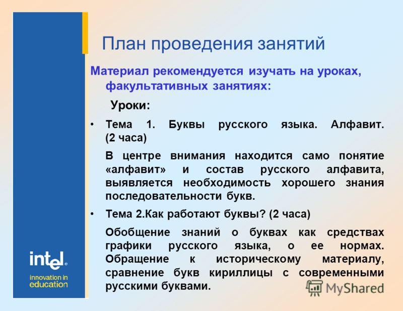 План проведения занятий Материал рекомендуется изучать на уроках, факультативных занятиях: Уроки: Тема 1. Буквы русского языка. Алфавит. (2 часа) В центре внимания находится само понятие «алфавит» и состав русского алфавита, выявляется необходимость