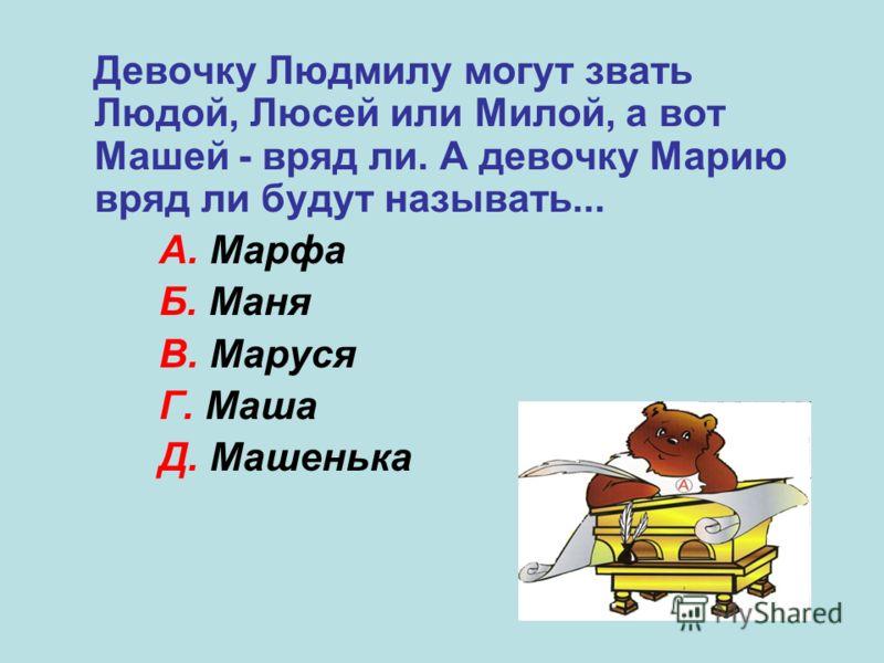 Девочку Людмилу могут звать Людой, Люсей или Милой, а вот Машей - вряд ли. А девочку Марию вряд ли будут называть... А. Марфа Б. Маня В. Маруся Г. Маша Д. Машенька А