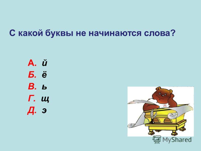 А. й Б. ё В. ь Г. щ Д. э В С какой буквы не начинаются слова?