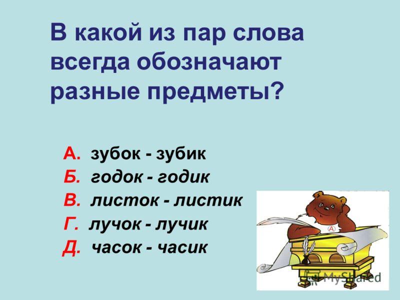 А. зубок - зубик Б. годок - годик В. листок - листик Г. лучок - лучик Д. часок - часик Г В какой из пар слова всегда обозначают разные предметы?