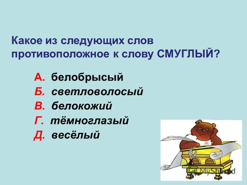 А. белобрысый Б. светловолосый В. белокожий Г. тёмноглазый Д. весёлый В Какое из следующих слов противоположное к слову СМУГЛЫЙ?