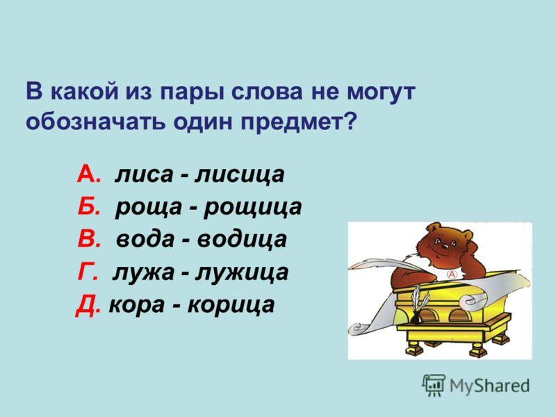 А. лиса - лисица Б. роща - рощица В. вода - водица Г. лужа - лужица Д. кора - корица Д В какой из пары слова не могут обозначать один предмет?