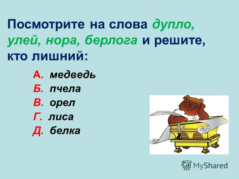 А. медведь Б. пчела В. орел Г. лиса Д. белка В Посмотрите на слова дупло, улей, нора, берлога и решите, кто лишний: