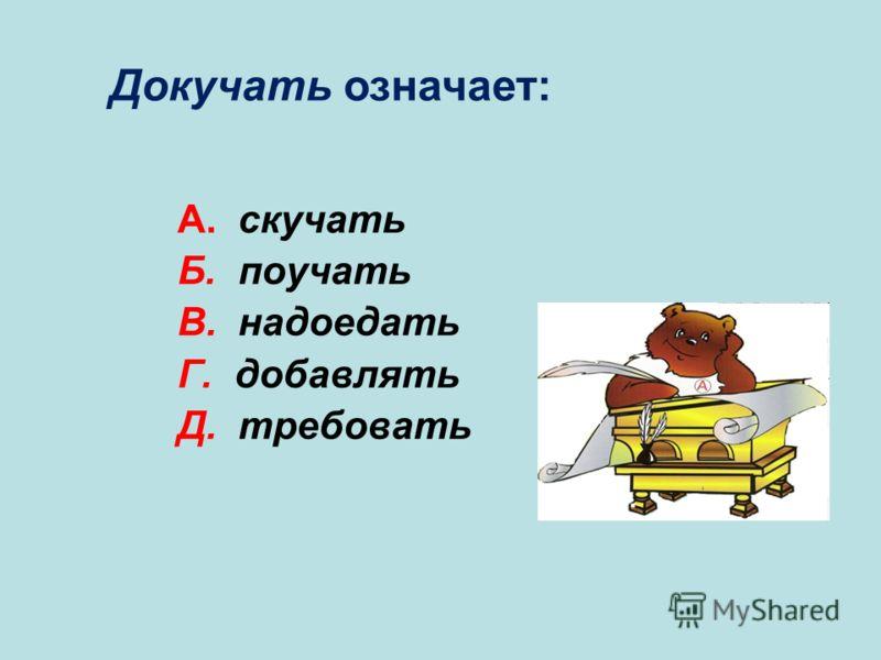 А. скучать Б. поучать В. надоедать Г. добавлять Д. требовать В Докучать означает: