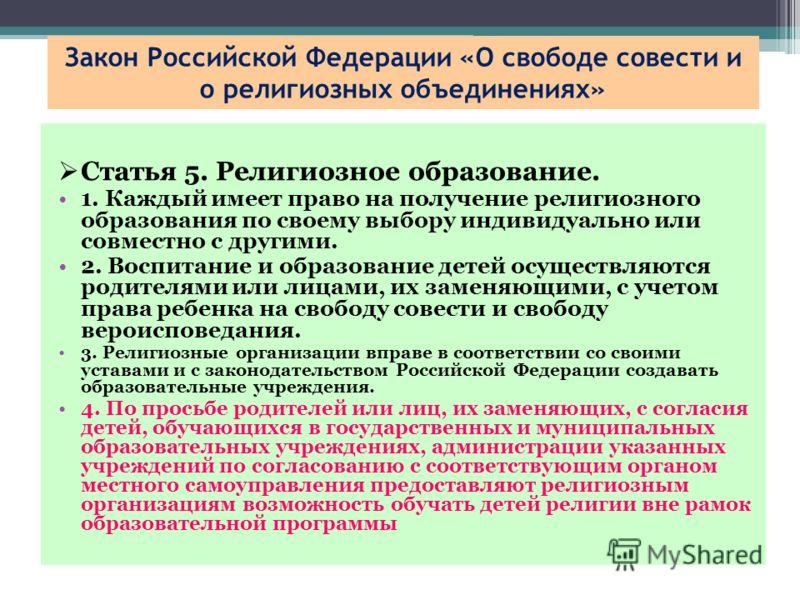 Закон Российской Федерации «О свободе совести и о религиозных объединениях» Статья 5. Религиозное образование. 1. Каждый имеет право на получение религиозного образования по своему выбору индивидуально или совместно с другими. 2. Воспитание и образов