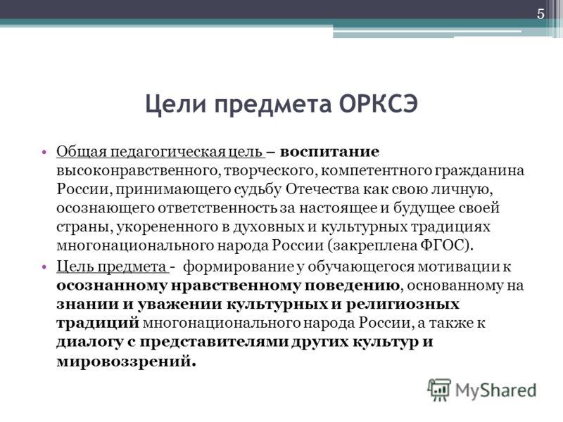 Цели предмета ОРКСЭ Общая педагогическая цель – воспитание высоконравственного, творческого, компетентного гражданина России, принимающего судьбу Отечества как свою личную, осознающего ответственность за настоящее и будущее своей страны, укорененного