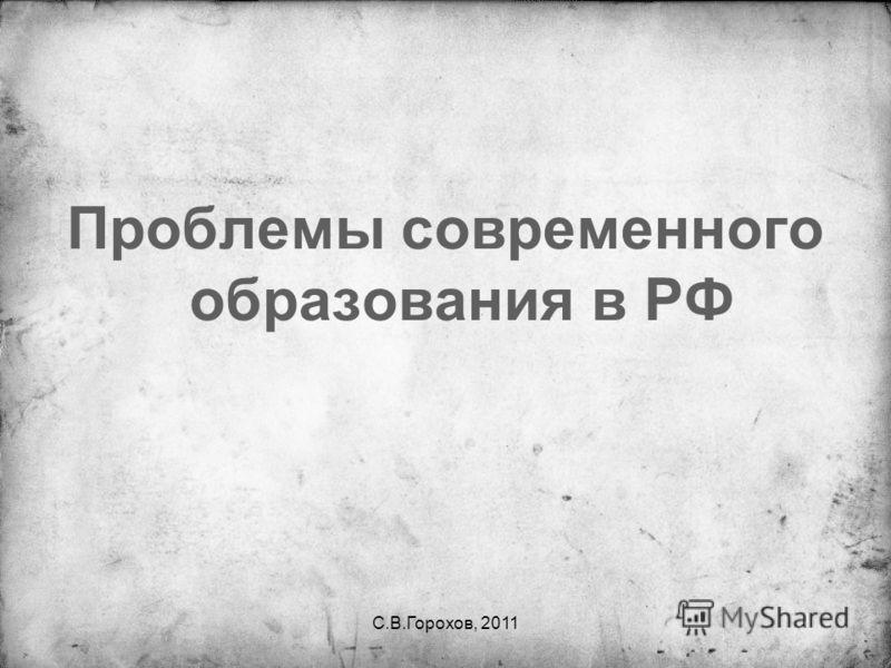 С.В.Горохов, 2011 Проблемы современного образования в РФ