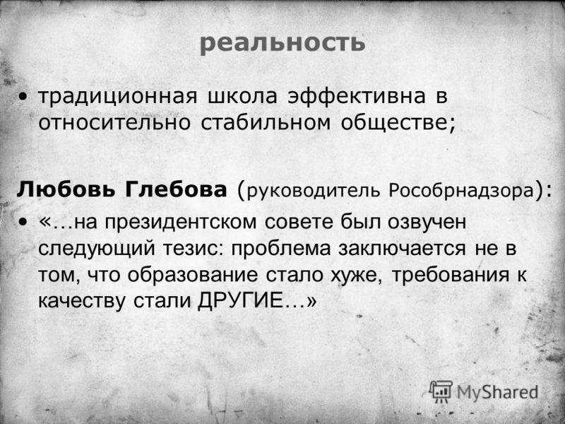 реальность традиционная школа эффективна в относительно стабильном обществе; Любовь Глебова ( руководитель Рособрнадзора ): « …на президентском совете был озвучен следующий тезис: проблема заключается не в том, что образование стало хуже, требования