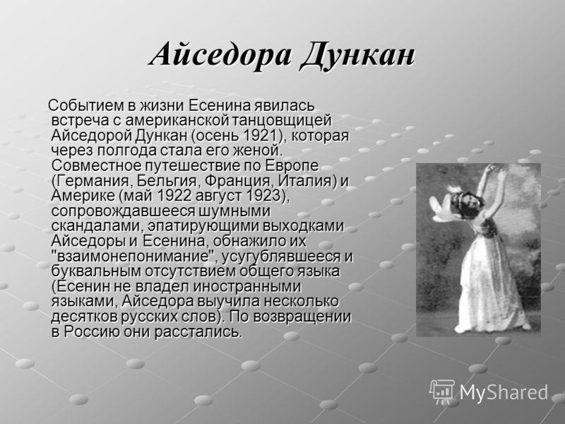 Айседора Дункан Событием в жизни Есенина явилась встреча с американской танцовщицей Айседорой Дункан (осень 1921), которая через полгода стала его женой. Совместное путешествие по Европе (Германия, Бельгия, Франция, Италия) и Америке (май 1922 август